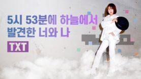 TXT(TomorrowXTogether) [투모로우바이투게더] – 5시 53분에 하늘에서 발견한 너와 나 with 이은채 [EunChae Lee] K-POP DANCE COVER